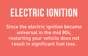 Electric Ignition - Since the electric ignition became universal in the mid 80s, restarting your vehicle does not result in signiicant fuel loss