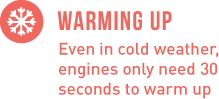 Warming Up - Even in cold weather, engines only need 30 seconds to warm up